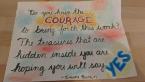 'Do you have the COURAGE to bring forth this work? The treasures that are hidden inside you are hoping you will say YES.' --Brene Brown